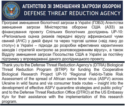 "Thank you to the Defense Threat Reduction Agency's (DTRA) Biological Threat Reduction Program (BTRP) for funding the Cooperative Biological Research Project UP-10 ""Regional Field-to-Table Risk Assessment of the spread of African swine fever virus (ASFV) across Ukraine in wild fauna and via consumer trade routes – insight into the development of effective ASFV quarantine strategies and public policy"" and to the Defense Threat Reduction Office (DTRO) at the US Embassy Kyiv for their assistance with the implementation of this research program."